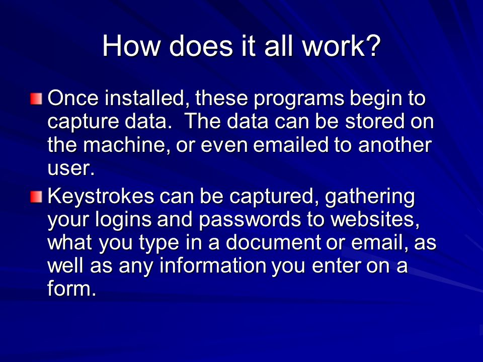 How does it all work? Once installed, these programs begin to capture data. The data can be stored on the machine, or even emailed to another user. Ke