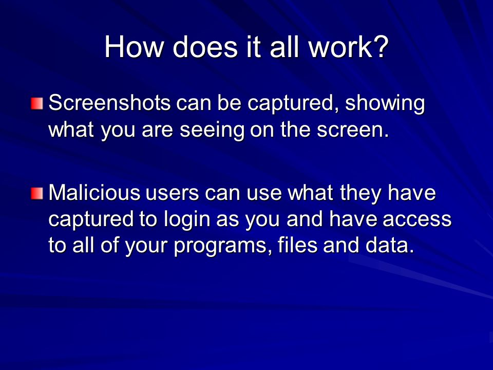 How does it all work? Screenshots can be captured, showing what you are seeing on the screen. Malicious users can use what they have captured to login