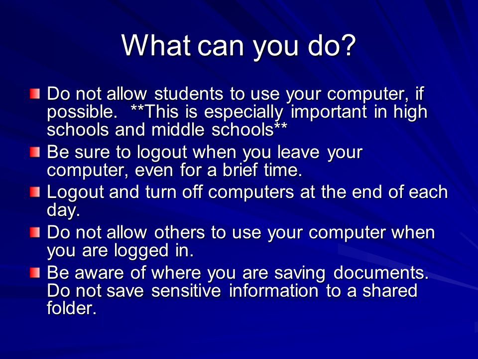 What can you do? Do not allow students to use your computer, if possible. **This is especially important in high schools and middle schools** Be sure