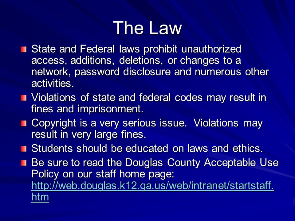 The Law State and Federal laws prohibit unauthorized access, additions, deletions, or changes to a network, password disclosure and numerous other act
