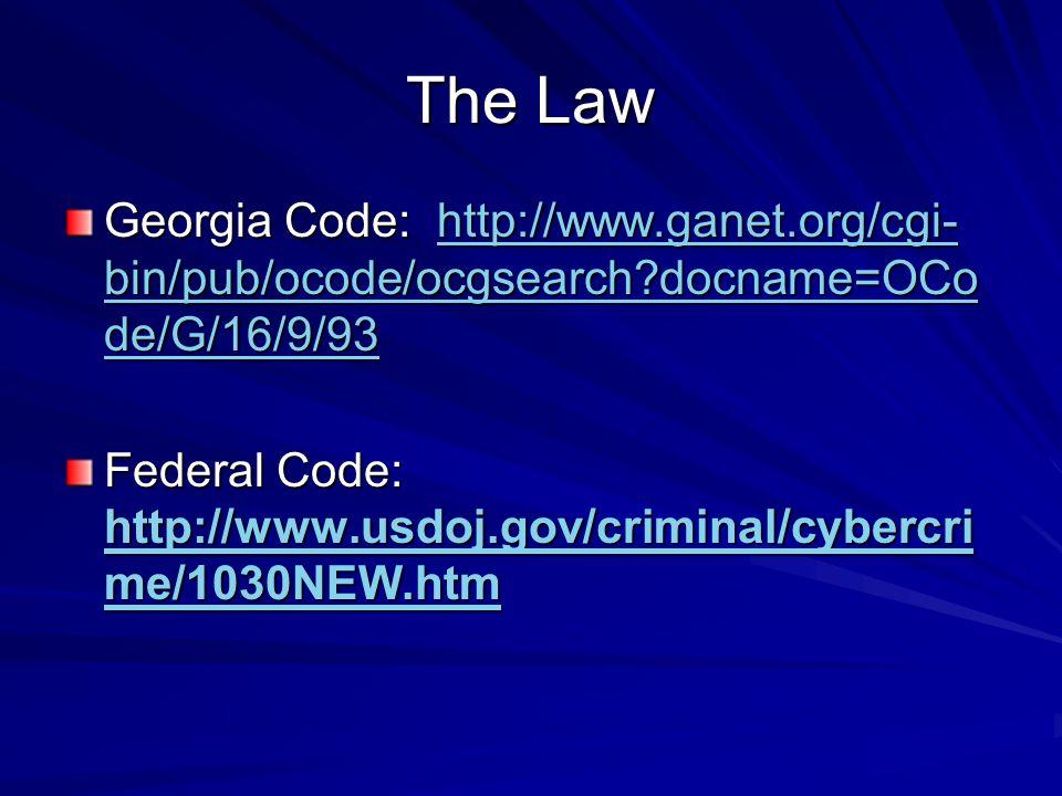 The Law Georgia Code: http://www.ganet.org/cgi- bin/pub/ocode/ocgsearch docname=OCo de/G/16/9/93 http://www.ganet.org/cgi- bin/pub/ocode/ocgsearch docname=OCo de/G/16/9/93http://www.ganet.org/cgi- bin/pub/ocode/ocgsearch docname=OCo de/G/16/9/93 Federal Code: http://www.usdoj.gov/criminal/cybercri me/1030NEW.htm http://www.usdoj.gov/criminal/cybercri me/1030NEW.htm http://www.usdoj.gov/criminal/cybercri me/1030NEW.htm