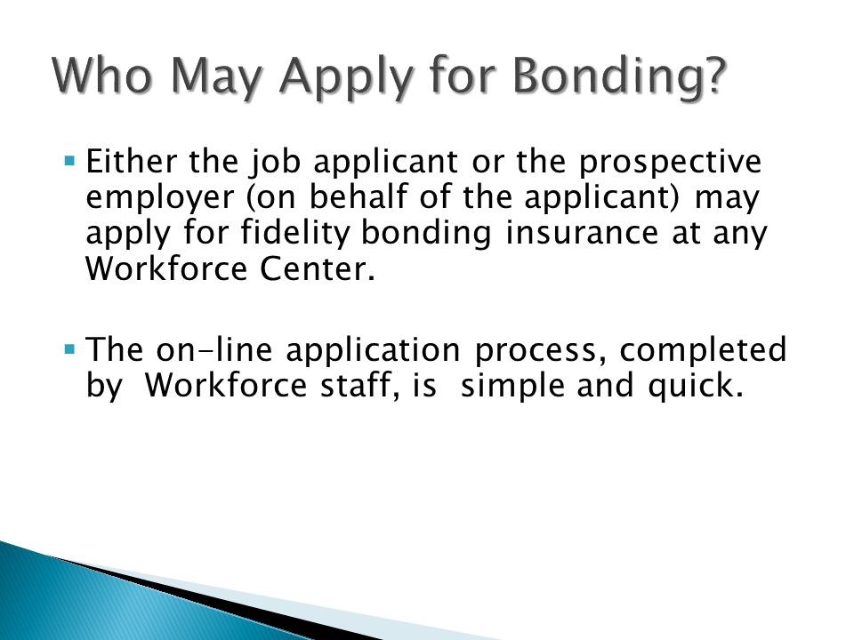  Either the job applicant or the prospective employer (on behalf of the applicant) may apply for fidelity bonding insurance at any Workforce Center.