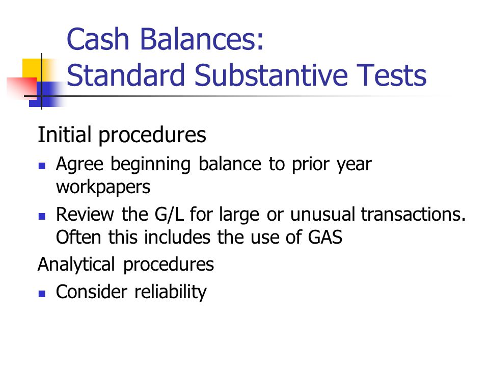 Cash Balances: Standard Substantive Tests Initial procedures Agree beginning balance to prior year workpapers Review the G/L for large or unusual tran