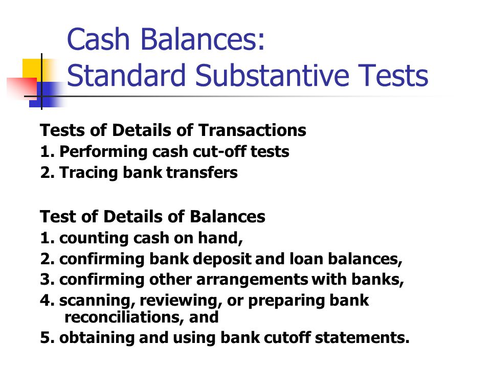 Tests of Details of Transactions 1. Performing cash cut-off tests 2. Tracing bank transfers Test of Details of Balances 1. counting cash on hand, 2. c