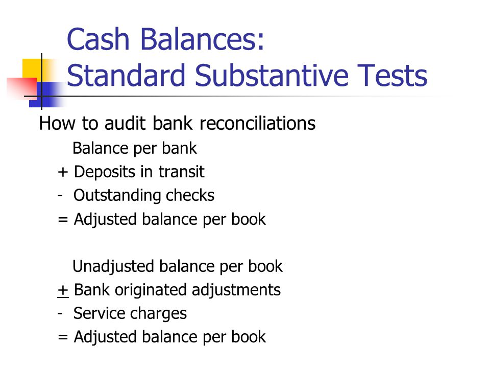 How to audit bank reconciliations Balance per bank + Deposits in transit - Outstanding checks = Adjusted balance per book Unadjusted balance per book