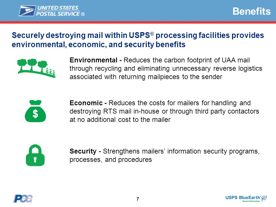 7 Securely destroying mail within USPS ® processing facilities provides environmental, economic, and security benefits Security - Strengthens mailers' information security programs, processes, and procedures Economic - Reduces the costs for mailers for handling and destroying RTS mail in-house or through third party contactors at no additional cost to the mailer Environmental - Reduces the carbon footprint of UAA mail through recycling and eliminating unnecessary reverse logistics associated with returning mailpieces to the sender Benefits
