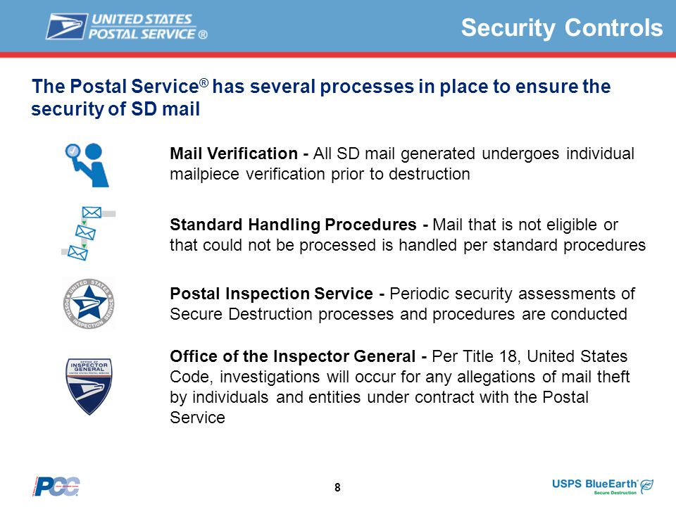 8 The Postal Service ® has several processes in place to ensure the security of SD mail Mail Verification - All SD mail generated undergoes individual mailpiece verification prior to destruction Standard Handling Procedures - Mail that is not eligible or that could not be processed is handled per standard procedures Postal Inspection Service - Periodic security assessments of Secure Destruction processes and procedures are conducted Office of the Inspector General - Per Title 18, United States Code, investigations will occur for any allegations of mail theft by individuals and entities under contract with the Postal Service Security Controls