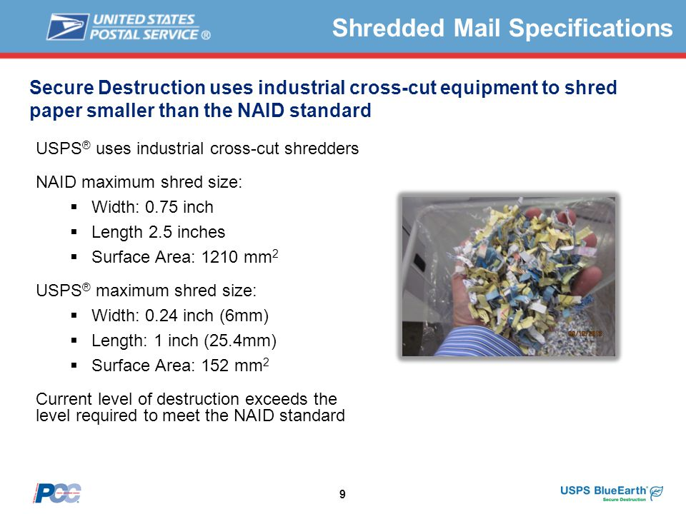 9 Secure Destruction uses industrial cross-cut equipment to shred paper smaller than the NAID standard USPS ® uses industrial cross-cut shredders NAID maximum shred size:  Width: 0.75 inch  Length 2.5 inches  Surface Area: 1210 mm 2 USPS ® maximum shred size:  Width: 0.24 inch (6mm)  Length: 1 inch (25.4mm)  Surface Area: 152 mm 2 Current level of destruction exceeds the level required to meet the NAID standard Shredded Mail Specifications