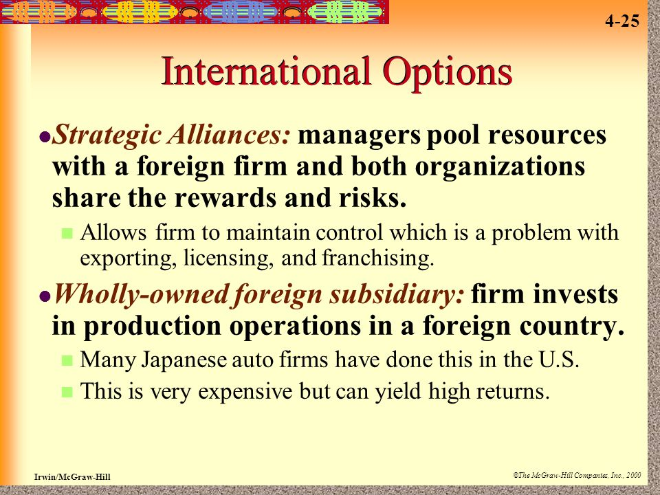 Irwin/McGraw-Hill ©The McGraw-Hill Companies, Inc., 2000 4-25 International Options Strategic Alliances: managers pool resources with a foreign firm a