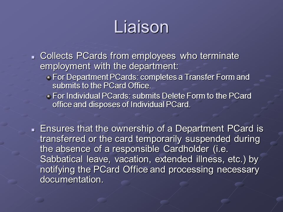 Liaison Collects PCards from employees who terminate employment with the department: Collects PCards from employees who terminate employment with the department: For Department PCards: completes a Transfer Form and submits to the PCard Office.