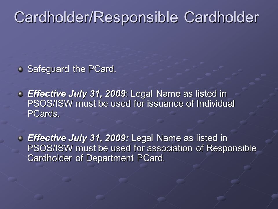 Cardholder/Responsible Cardholder Cardholder/Responsible Cardholder Safeguard the PCard. Effective July 31, 2009: Legal Name as listed in PSOS/ISW mus