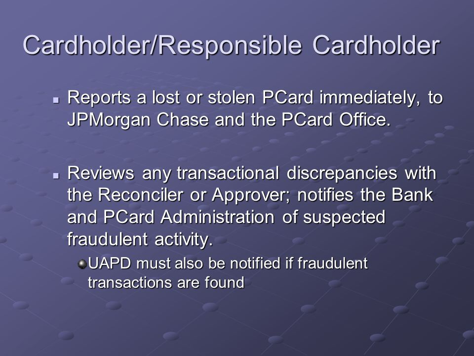 Cardholder/Responsible Cardholder Reports a lost or stolen PCard immediately, to JPMorgan Chase and the PCard Office.