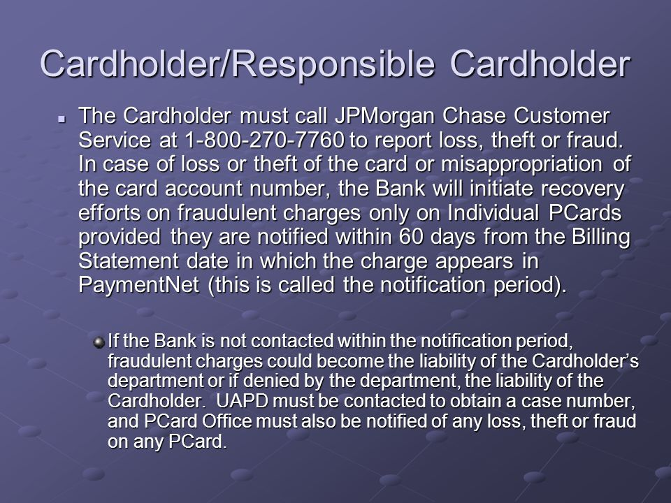 Cardholder/Responsible Cardholder Cardholder/Responsible Cardholder The Cardholder must call JPMorgan Chase Customer Service at 1-800-270-7760 to report loss, theft or fraud.