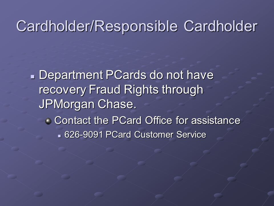 Cardholder/Responsible Cardholder Cardholder/Responsible Cardholder Department PCards do not have recovery Fraud Rights through JPMorgan Chase.