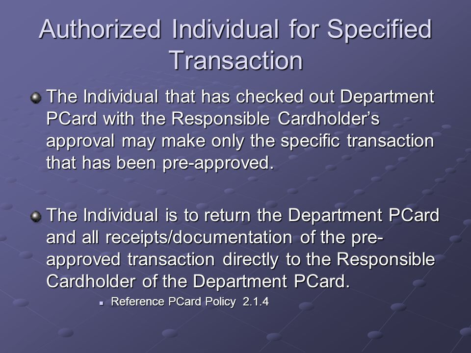 Authorized Individual for Specified Transaction The Individual that has checked out Department PCard with the Responsible Cardholder's approval may make only the specific transaction that has been pre-approved.