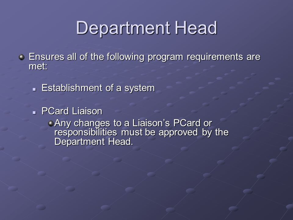 Department Head Ensures all of the following program requirements are met: Establishment of a system Establishment of a system PCard Liaison PCard Liaison Any changes to a Liaison's PCard or responsibilities must be approved by the Department Head.