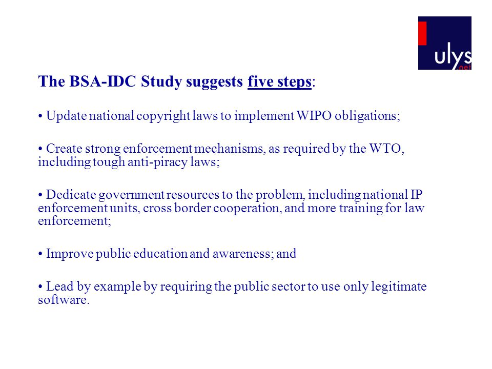 The BSA-IDC Study suggests five steps: Update national copyright laws to implement WIPO obligations; Create strong enforcement mechanisms, as required by the WTO, including tough anti-piracy laws; Dedicate government resources to the problem, including national IP enforcement units, cross border cooperation, and more training for law enforcement; Improve public education and awareness; and Lead by example by requiring the public sector to use only legitimate software.