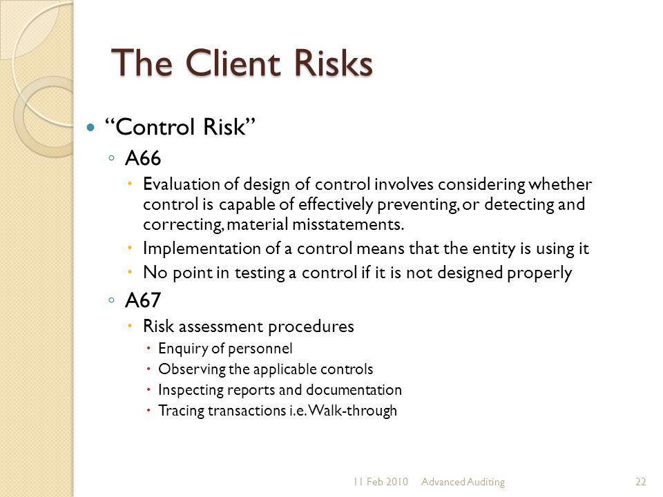 "The Client Risks ""Control Risk"" ◦ A66  Evaluation of design of control involves considering whether control is capable of effectively preventing, or"