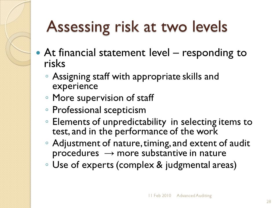 Assessing risk at two levels 11 Feb 2010Advanced Auditing 28 At financial statement level – responding to risks ◦ Assigning staff with appropriate ski