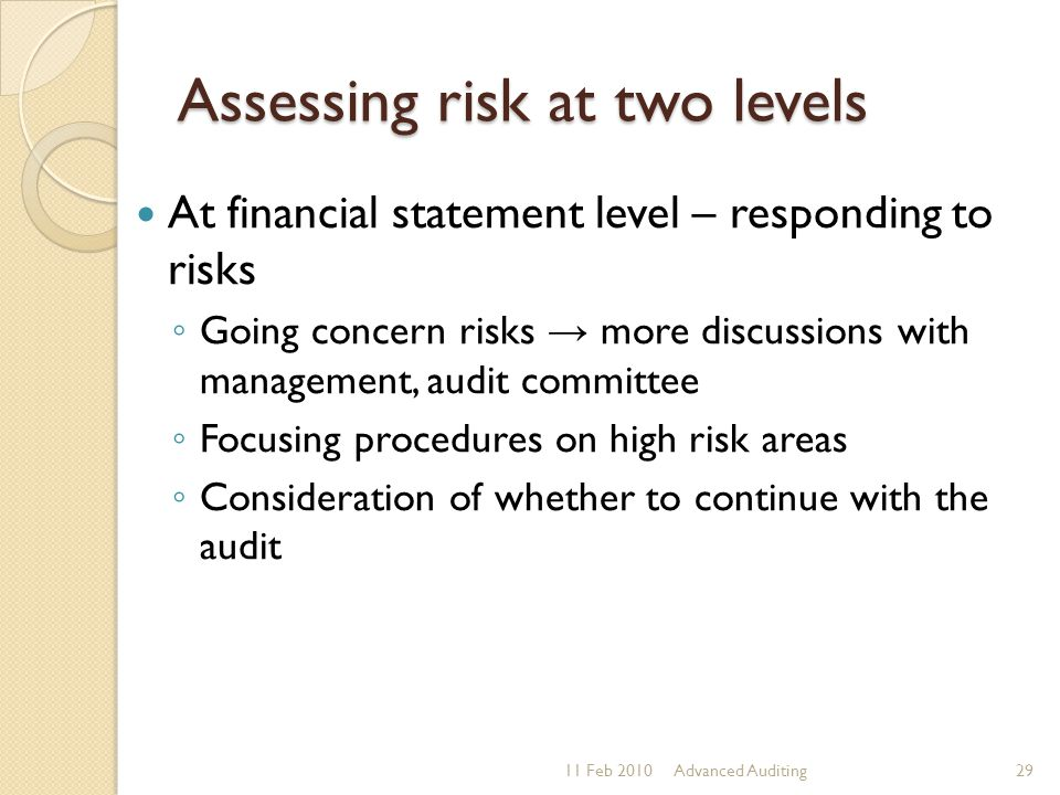 Assessing risk at two levels At financial statement level – responding to risks ◦ Going concern risks → more discussions with management, audit commit