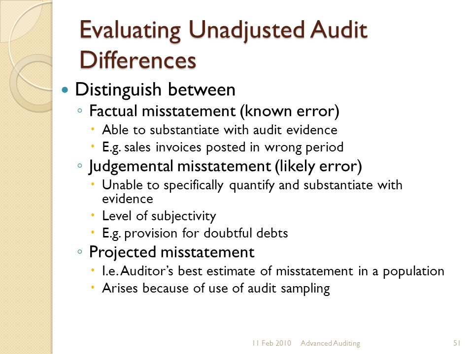 Evaluating Unadjusted Audit Differences Distinguish between ◦ Factual misstatement (known error)  Able to substantiate with audit evidence  E.g. sal