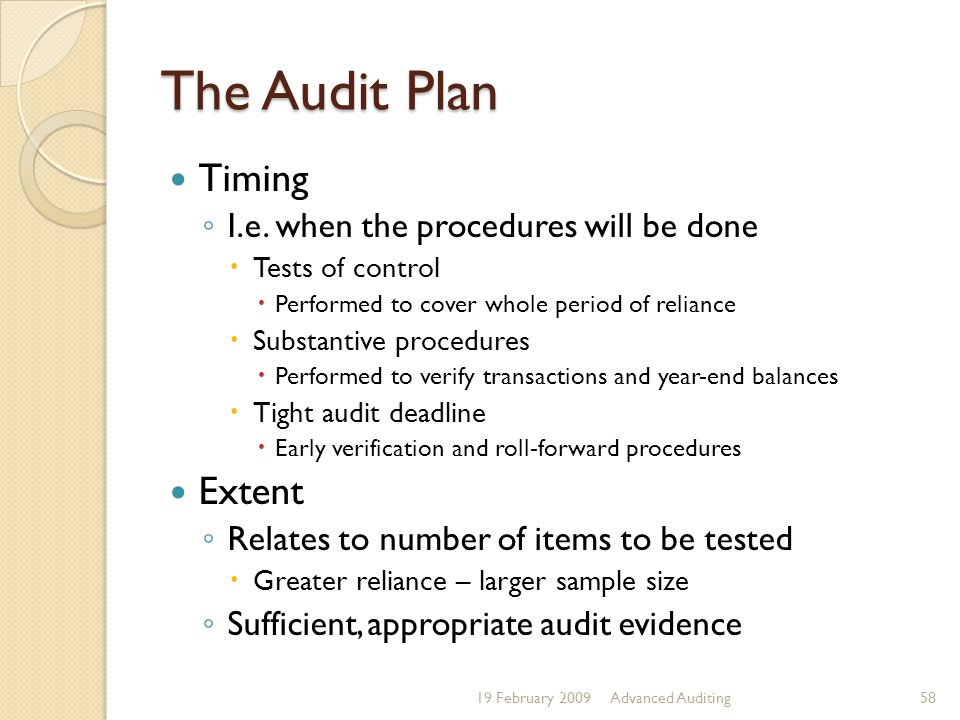 The Audit Plan 19 February 2009Advanced Auditing58 Timing ◦ I.e. when the procedures will be done  Tests of control  Performed to cover whole period