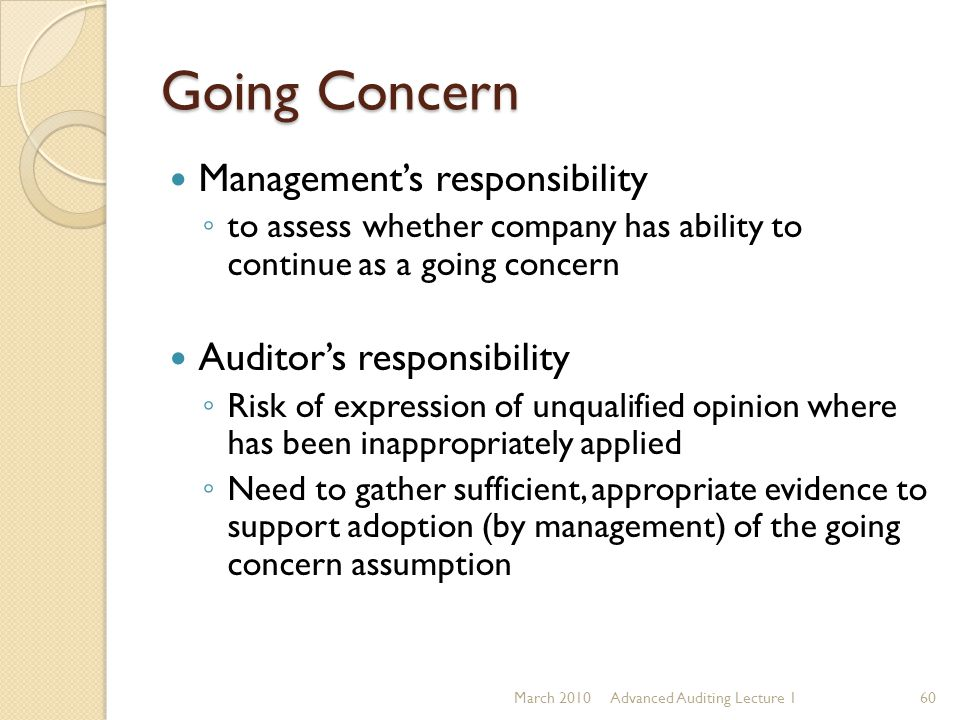 Going Concern Management's responsibility ◦ to assess whether company has ability to continue as a going concern Auditor's responsibility ◦ Risk of ex