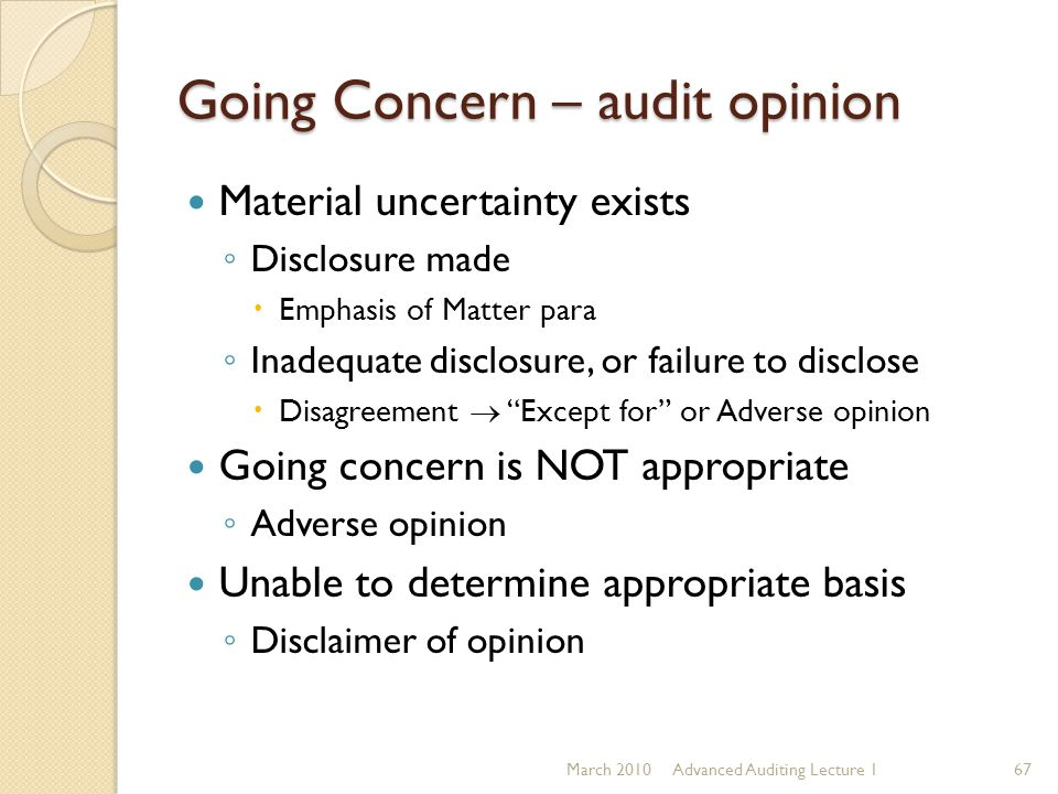 Going Concern – audit opinion Material uncertainty exists ◦ Disclosure made  Emphasis of Matter para ◦ Inadequate disclosure, or failure to disclose