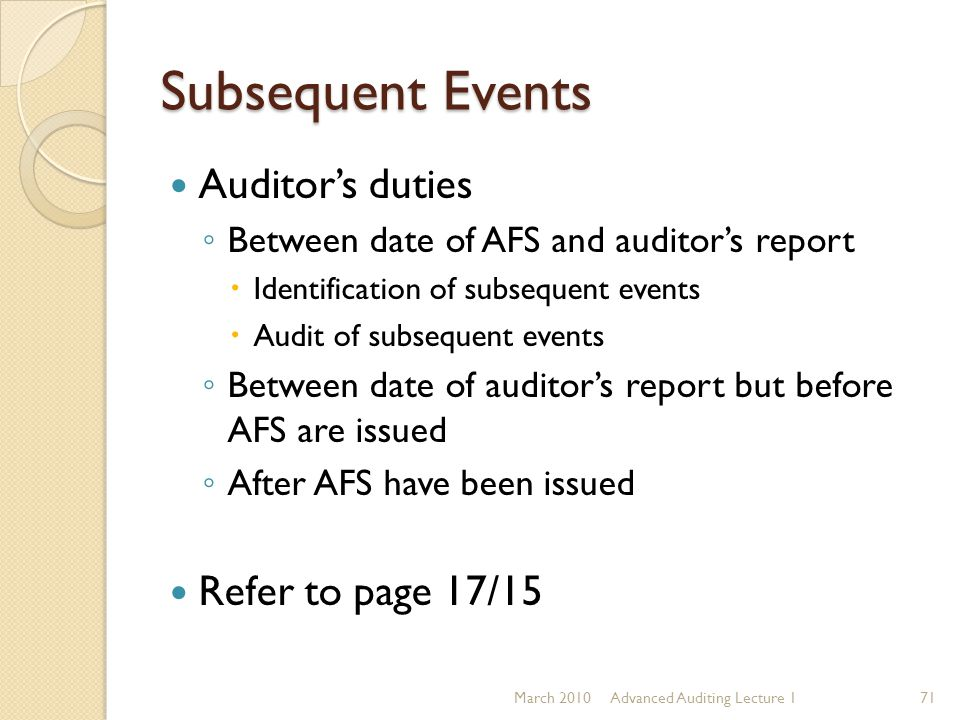 Subsequent Events Auditor's duties ◦ Between date of AFS and auditor's report  Identification of subsequent events  Audit of subsequent events ◦ Bet