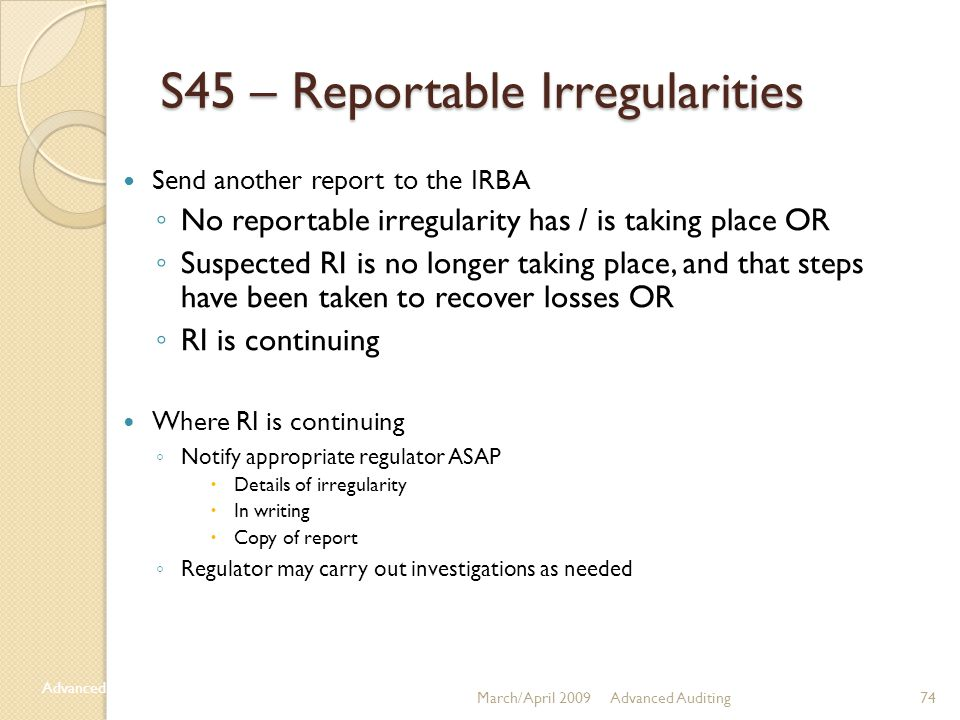 Advanced Auditing74March/April 2009 Advanced Auditing S45 – Reportable Irregularities Send another report to the IRBA ◦ No reportable irregularity has