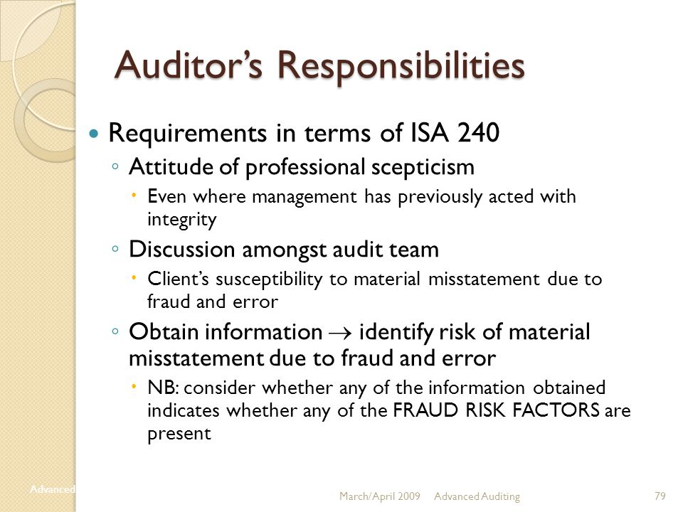 79 Auditor's Responsibilities Requirements in terms of ISA 240 ◦ Attitude of professional scepticism  Even where management has previously acted with