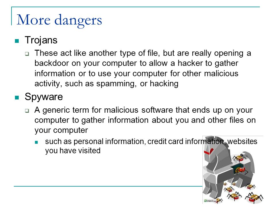More dangers Trojans  These act like another type of file, but are really opening a backdoor on your computer to allow a hacker to gather information or to use your computer for other malicious activity, such as spamming, or hacking Spyware  A generic term for malicious software that ends up on your computer to gather information about you and other files on your computer such as personal information, credit card information, websites you have visited