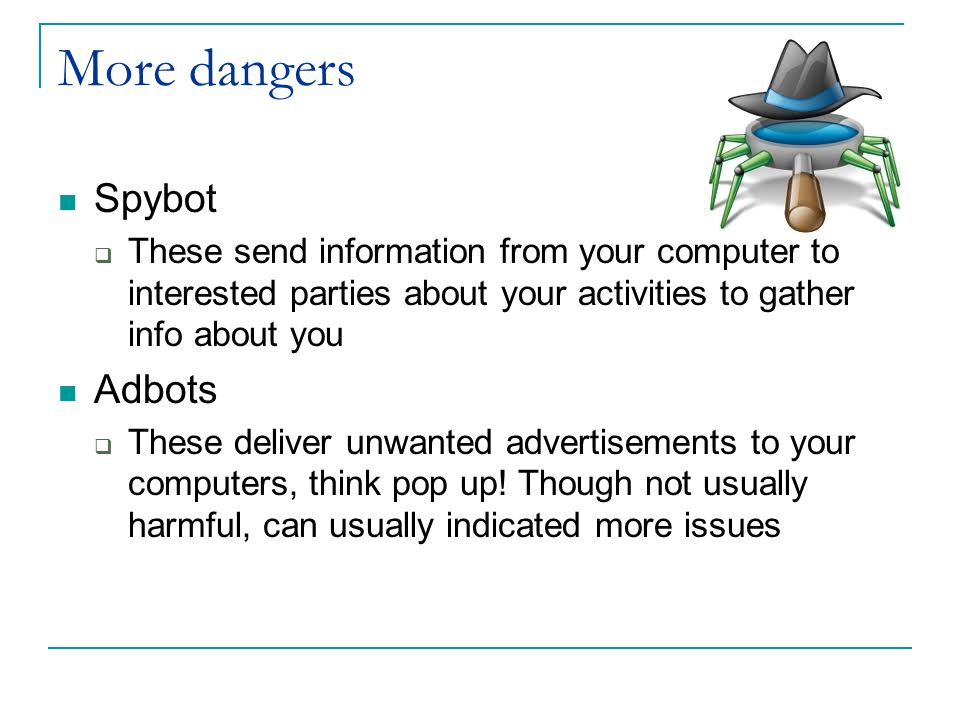More dangers Spybot  These send information from your computer to interested parties about your activities to gather info about you Adbots  These deliver unwanted advertisements to your computers, think pop up.