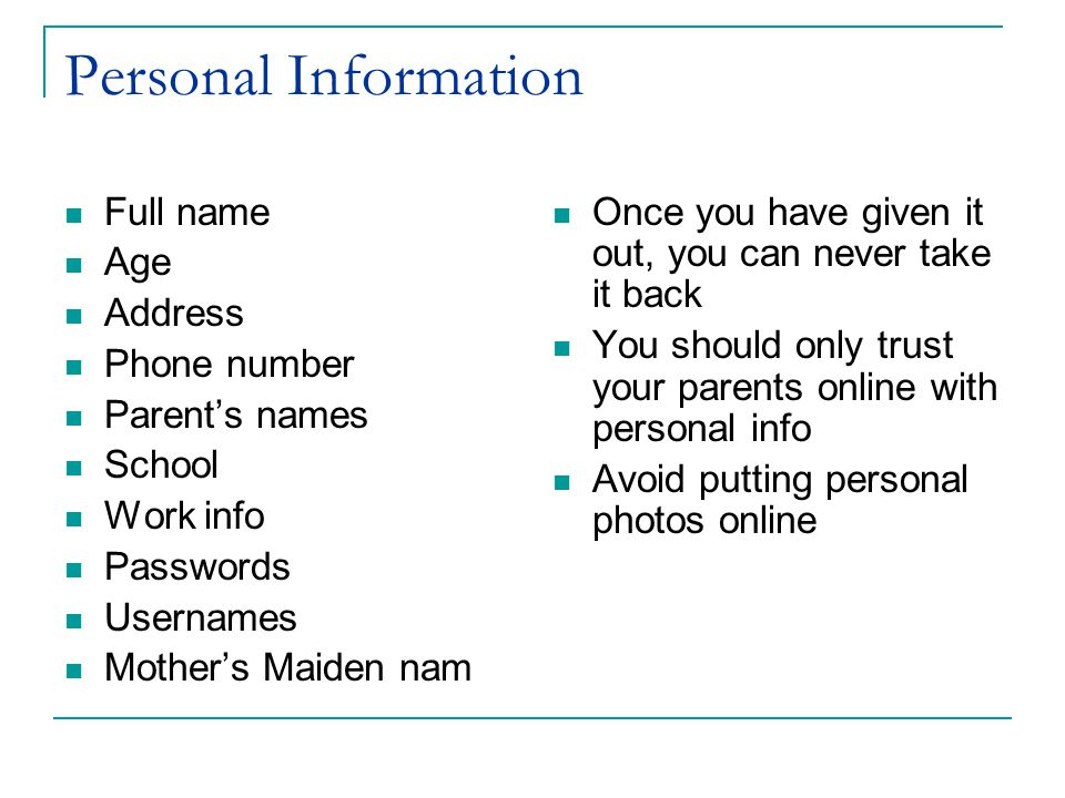 Personal Information Full name Age Address Phone number Parent's names School Work info Passwords Usernames Mother's Maiden nam Once you have given it