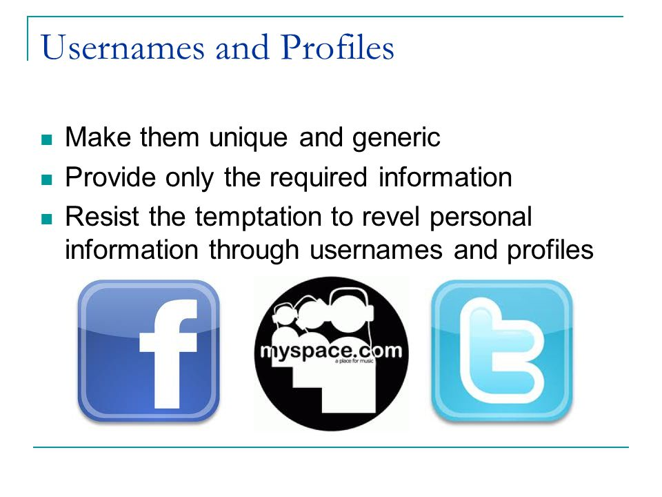 Usernames and Profiles Make them unique and generic Provide only the required information Resist the temptation to revel personal information through