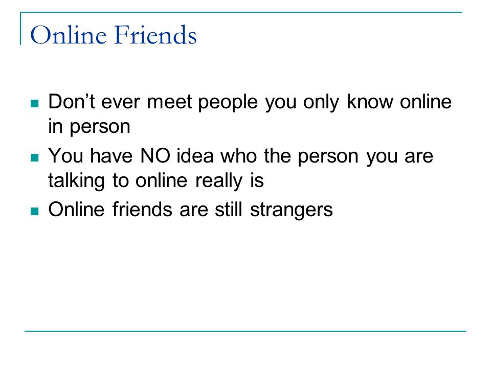 Online Friends Don't ever meet people you only know online in person You have NO idea who the person you are talking to online really is Online friend