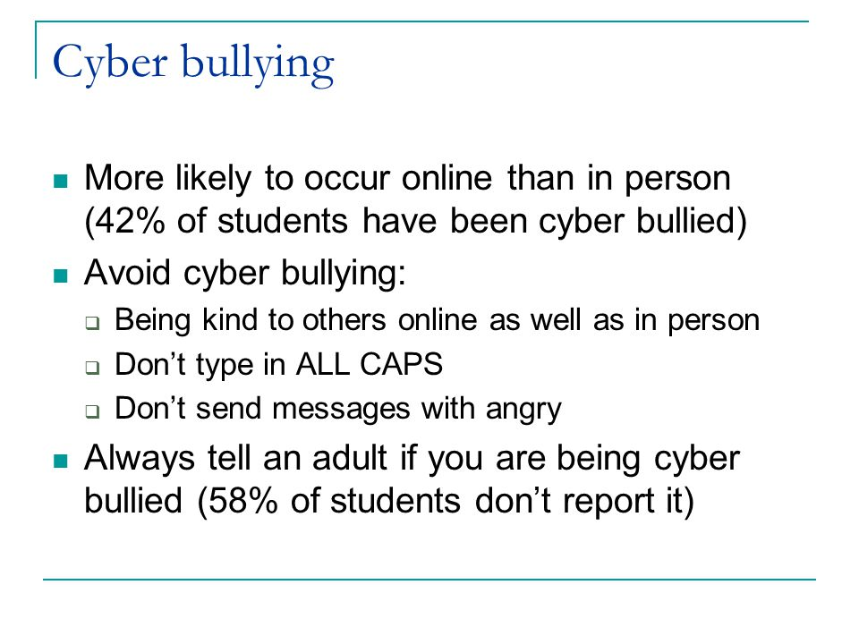Cyber bullying More likely to occur online than in person (42% of students have been cyber bullied) Avoid cyber bullying:  Being kind to others online as well as in person  Don't type in ALL CAPS  Don't send messages with angry Always tell an adult if you are being cyber bullied (58% of students don't report it)