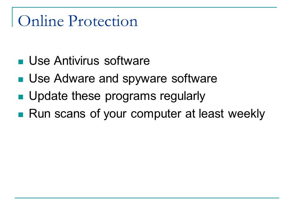 Online Protection Use Antivirus software Use Adware and spyware software Update these programs regularly Run scans of your computer at least weekly