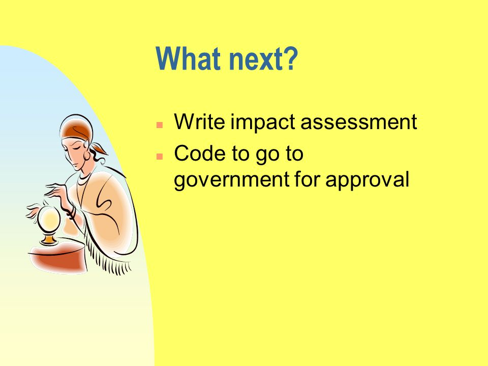 What next n Write impact assessment n Code to go to government for approval