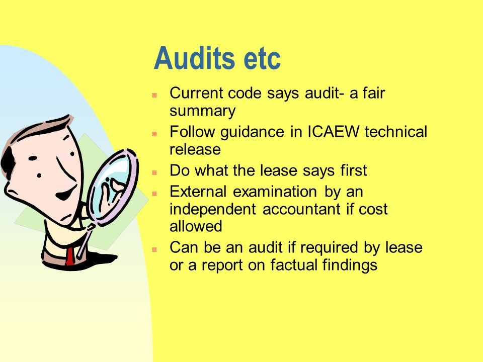 Audits etc n Current code says audit- a fair summary n Follow guidance in ICAEW technical release n Do what the lease says first n External examination by an independent accountant if cost allowed n Can be an audit if required by lease or a report on factual findings