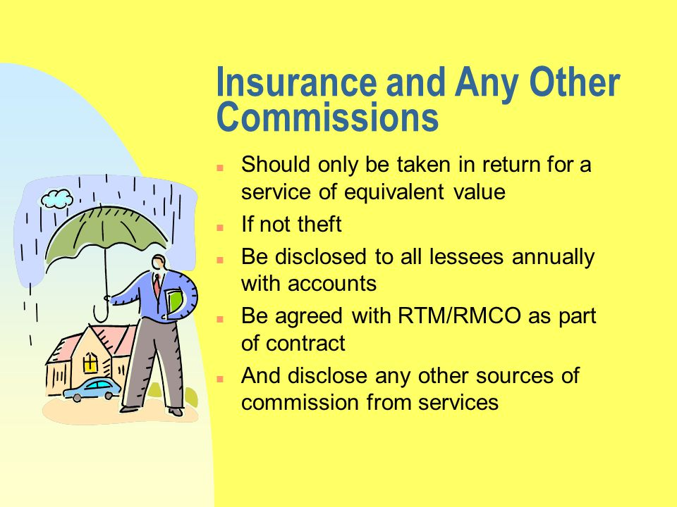 Insurance and Any Other Commissions n Should only be taken in return for a service of equivalent value n If not theft n Be disclosed to all lessees annually with accounts n Be agreed with RTM/RMCO as part of contract n And disclose any other sources of commission from services