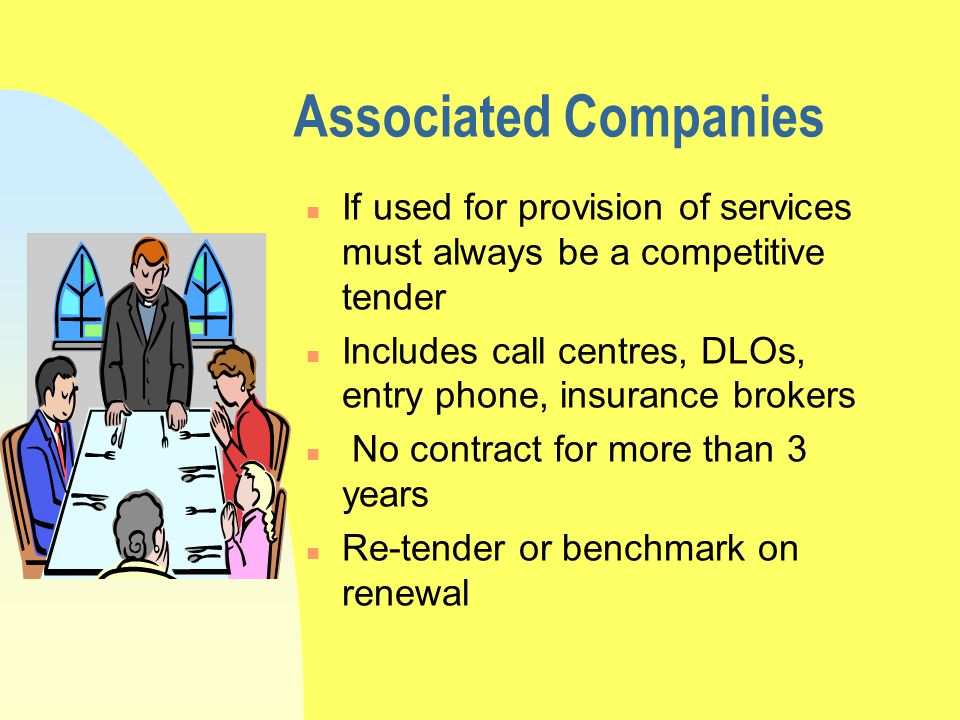 Associated Companies n If used for provision of services must always be a competitive tender n Includes call centres, DLOs, entry phone, insurance brokers n No contract for more than 3 years n Re-tender or benchmark on renewal