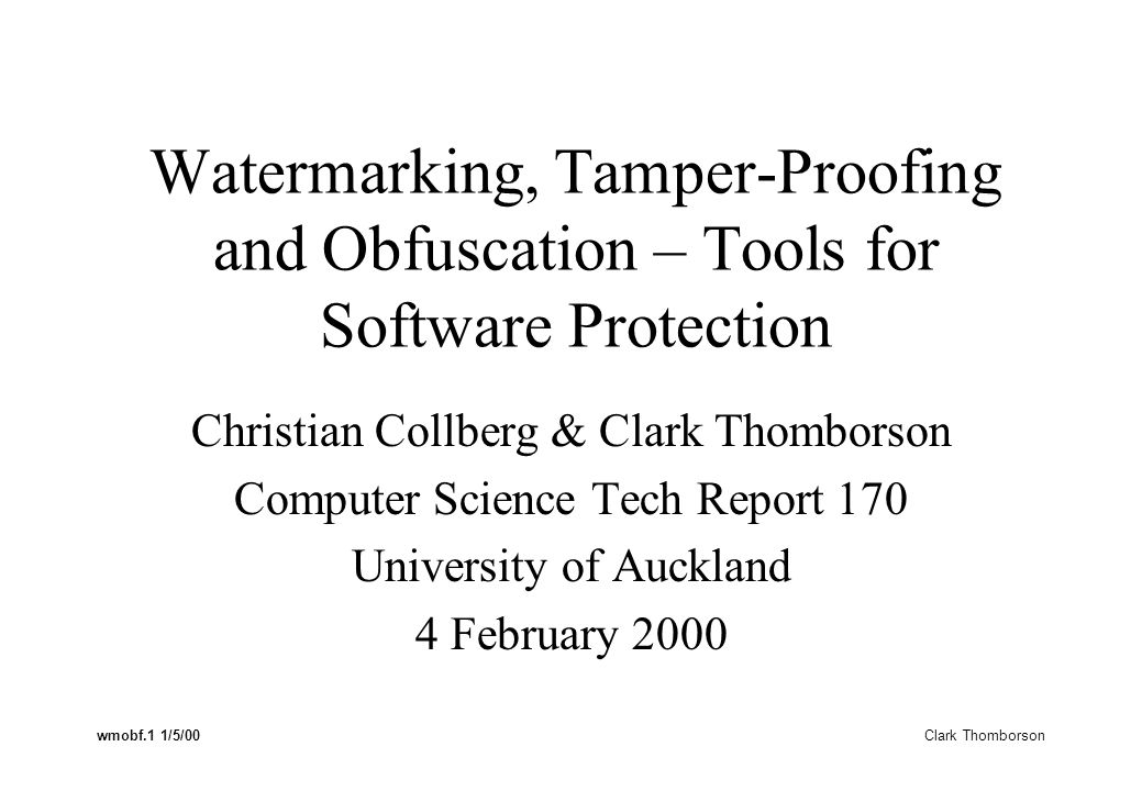 wmobf.1 1/5/00 Clark Thomborson Watermarking, Tamper-Proofing and Obfuscation – Tools for Software Protection Christian Collberg & Clark Thomborson Computer Science Tech Report 170 University of Auckland 4 February 2000