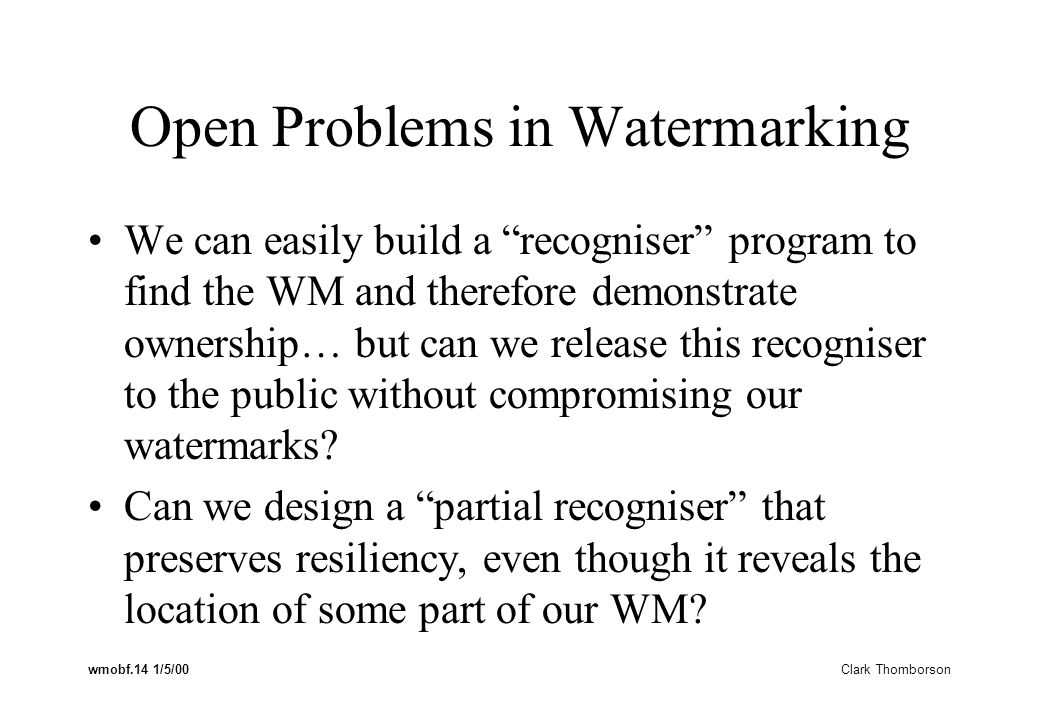 wmobf.14 1/5/00 Clark Thomborson Open Problems in Watermarking We can easily build a recogniser program to find the WM and therefore demonstrate ownership… but can we release this recogniser to the public without compromising our watermarks.