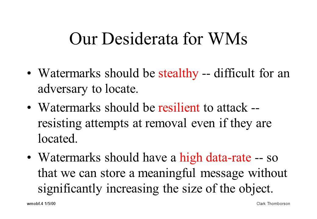 wmobf.4 1/5/00 Clark Thomborson Our Desiderata for WMs Watermarks should be stealthy -- difficult for an adversary to locate.