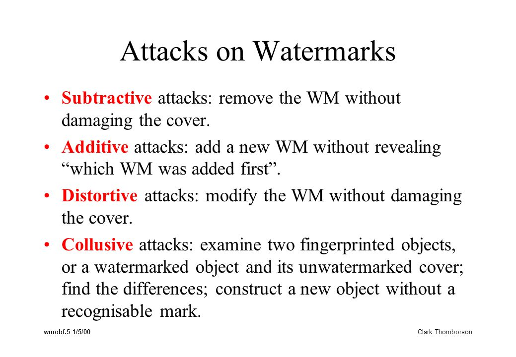 wmobf.5 1/5/00 Clark Thomborson Attacks on Watermarks Subtractive attacks: remove the WM without damaging the cover.