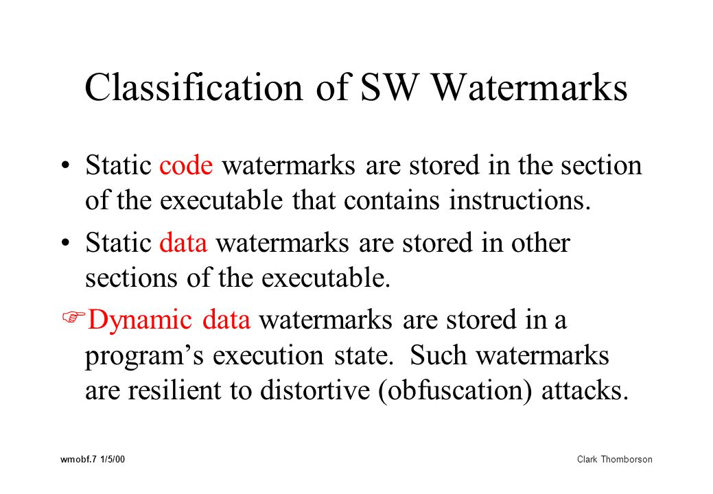 wmobf.7 1/5/00 Clark Thomborson Classification of SW Watermarks Static code watermarks are stored in the section of the executable that contains instructions.