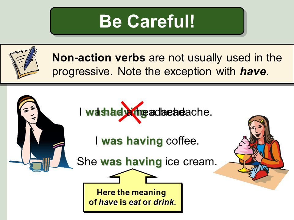 Be Careful.Non-action verbs are not usually used in the progressive.