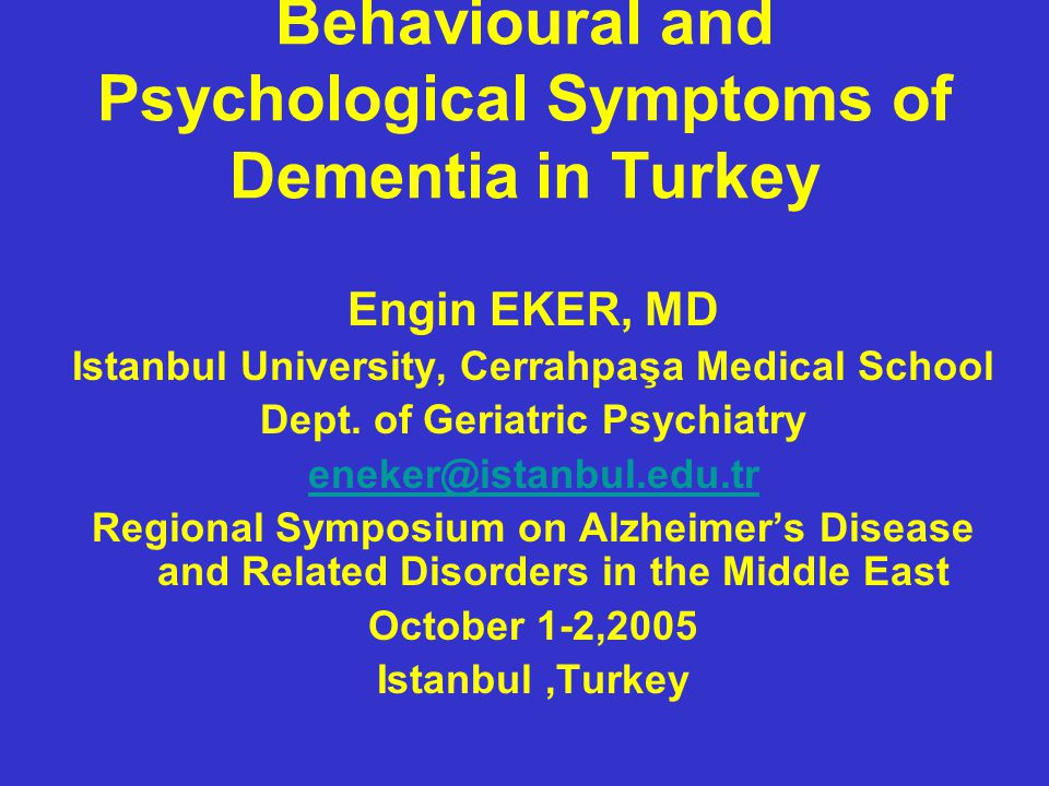 Behavioural and Psychological Symptoms of Dementia in Turkey Engin EKER, MD Istanbul University, Cerrahpaşa Medical School Dept.