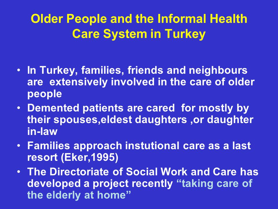 Older People and the Informal Health Care System in Turkey In Turkey, families, friends and neighbours are extensively involved in the care of older people Demented patients are cared for mostly by their spouses,eldest daughters,or daughter in-law Families approach instutional care as a last resort (Eker,1995) The Directoriate of Social Work and Care has developed a project recently taking care of the elderly at home